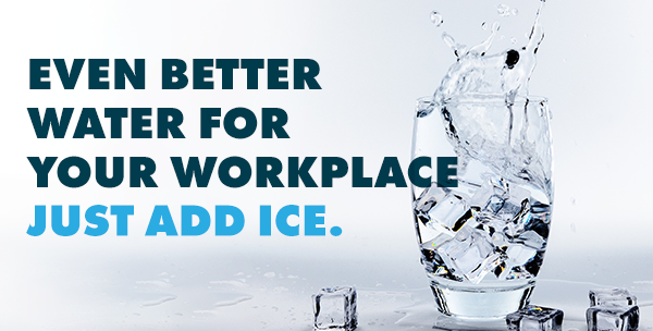 Even better water for your workplace. Just add ice.